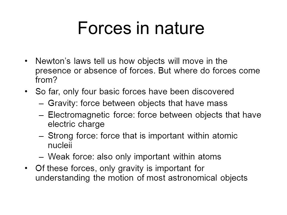 Forces in nature Newton's laws tell us how objects will move in the presence or absence of forces.