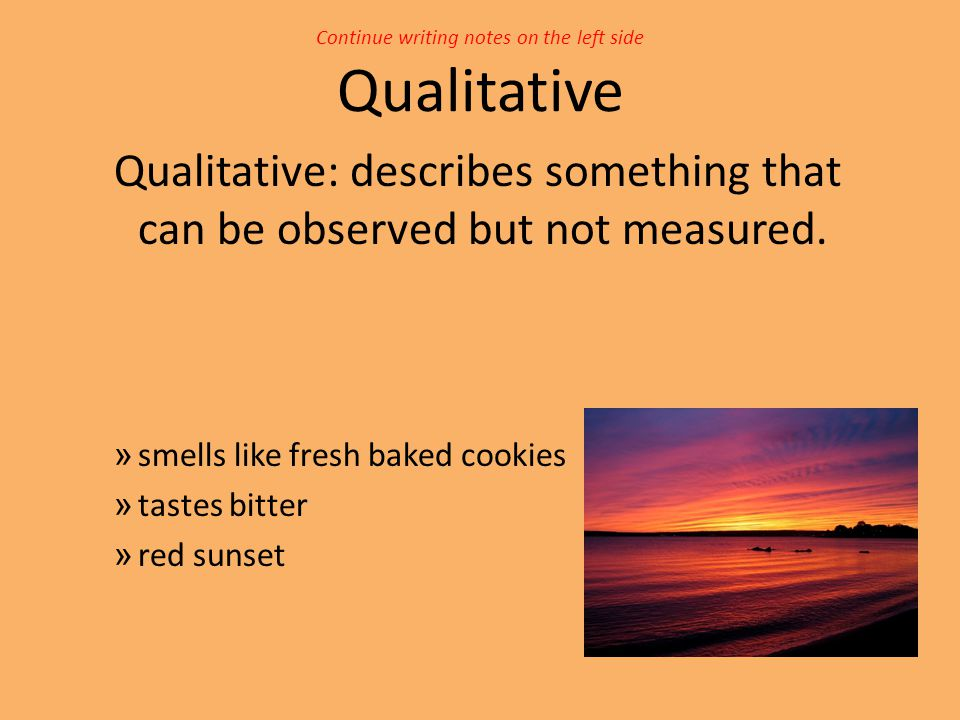 Continue writing notes on the left side Qualitative Qualitative: describes something that can be observed but not measured. » smells like fresh baked