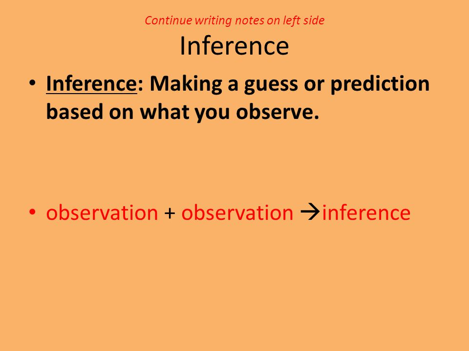 Continue writing notes on left side Inference Inference: Making a guess or prediction based on what you observe. observation + observation  inference
