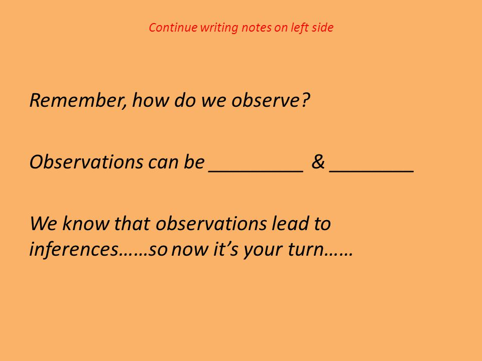 Continue writing notes on left side Remember, how do we observe? Observations can be _________ & ________ We know that observations lead to inferences