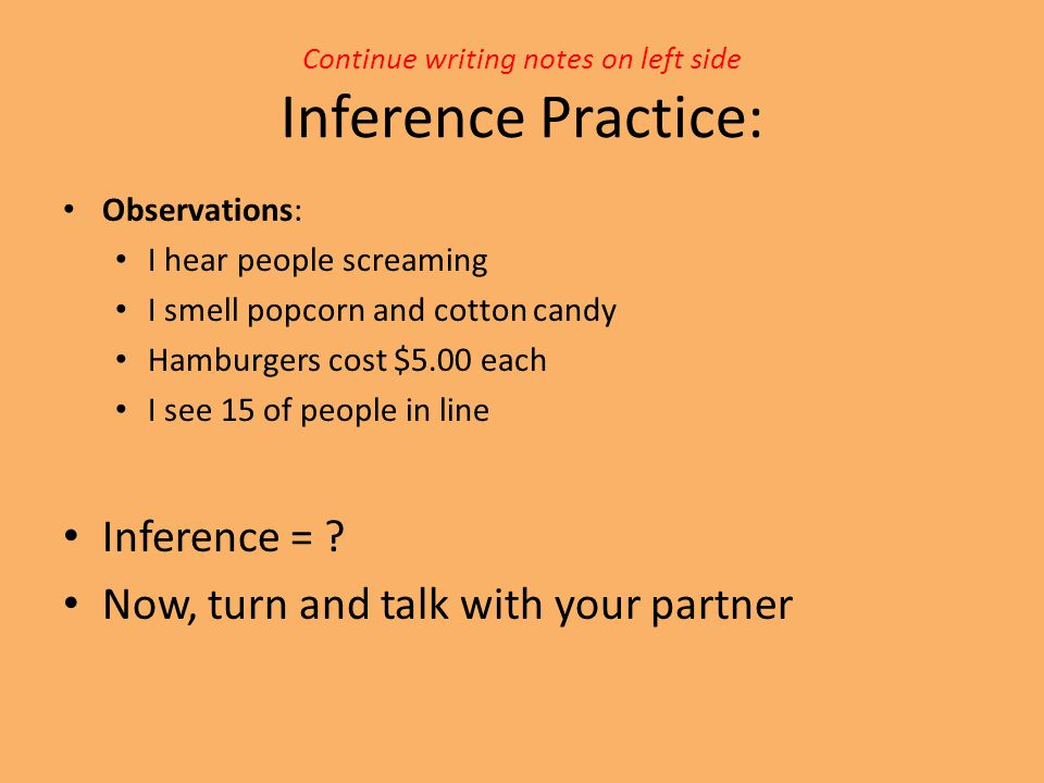 Continue writing notes on left side Inference Practice: Observations: I hear people screaming I smell popcorn and cotton candy Hamburgers cost $5.00 e