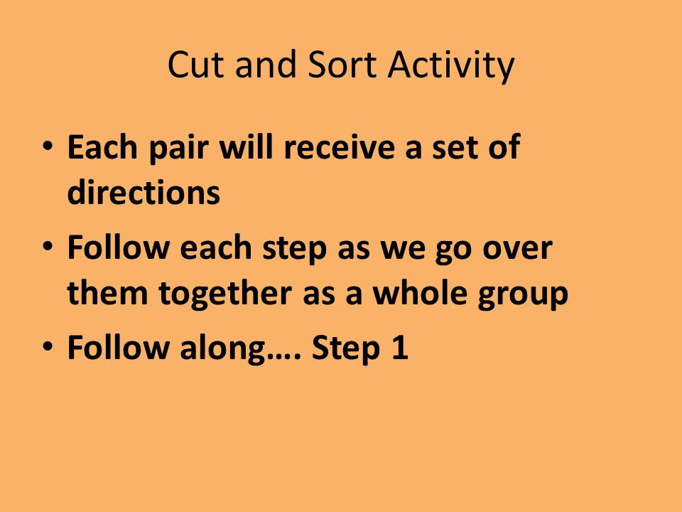 Cut and Sort Activity Each pair will receive a set of directions Follow each step as we go over them together as a whole group Follow along…. Step 1
