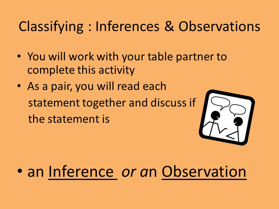 Classifying : Inferences & Observations You will work with your table partner to complete this activity As a pair, you will read each statement togeth