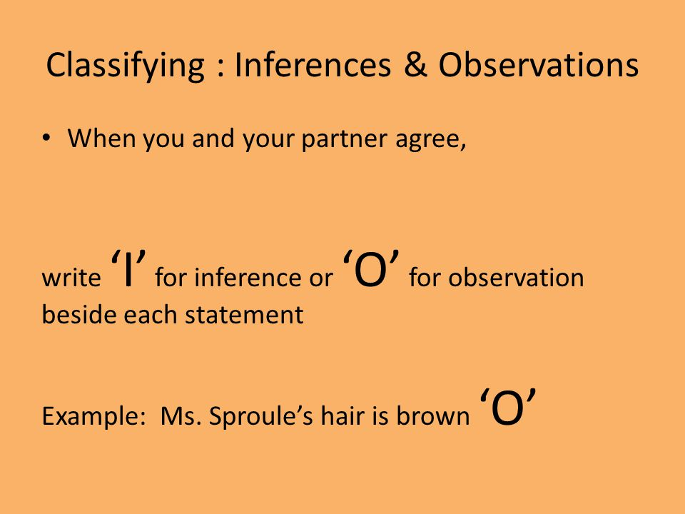 Classifying : Inferences & Observations When you and your partner agree, write 'I' for inference or 'O' for observation beside each statement Example: