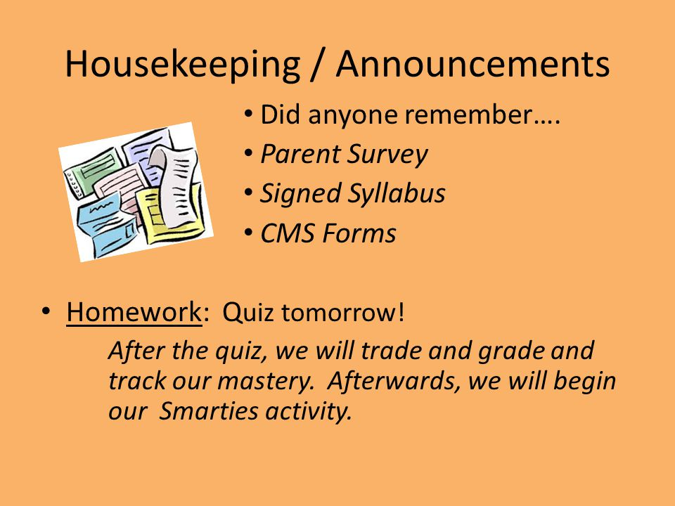 Housekeeping / Announcements Did anyone remember…. Parent Survey Signed Syllabus CMS Forms Homework: Q uiz tomorrow! After the quiz, we will trade and