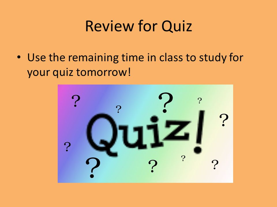 Review for Quiz Use the remaining time in class to study for your quiz tomorrow!