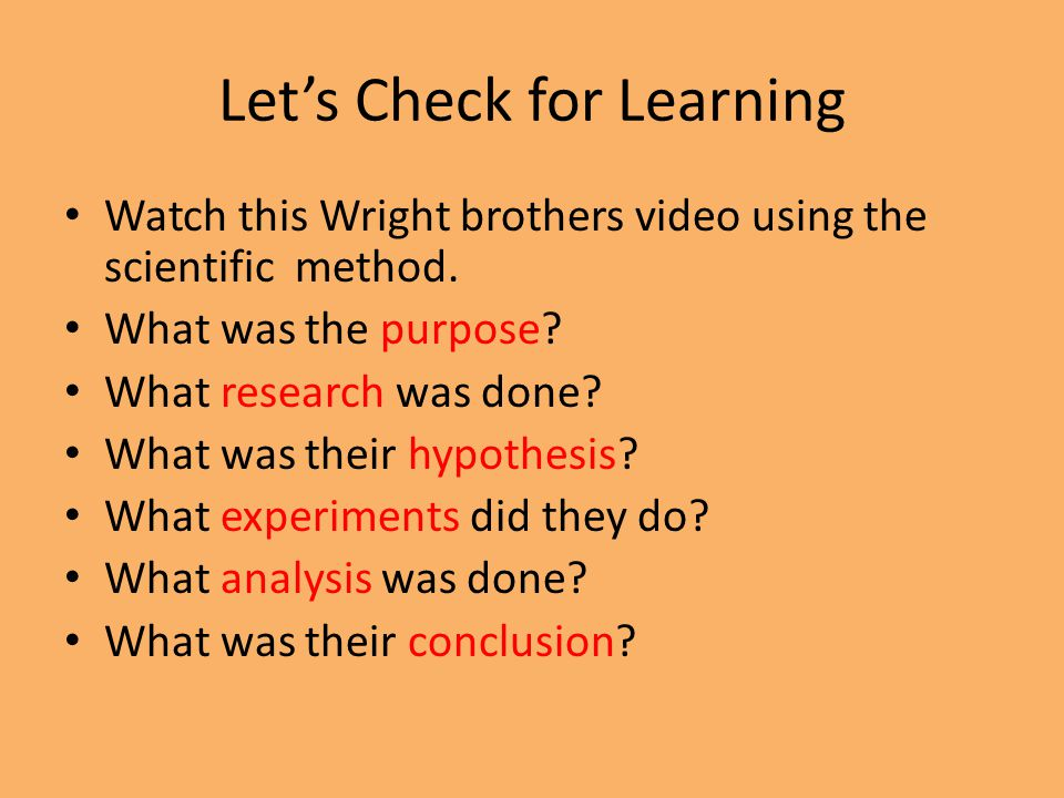 Let's Check for Learning Watch this Wright brothers video using the scientific method. What was the purpose? What research was done? What was their hy