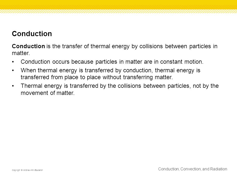 Conduction Conduction is the transfer of thermal energy by collisions between particles in matter. Conduction occurs because particles in matter are i