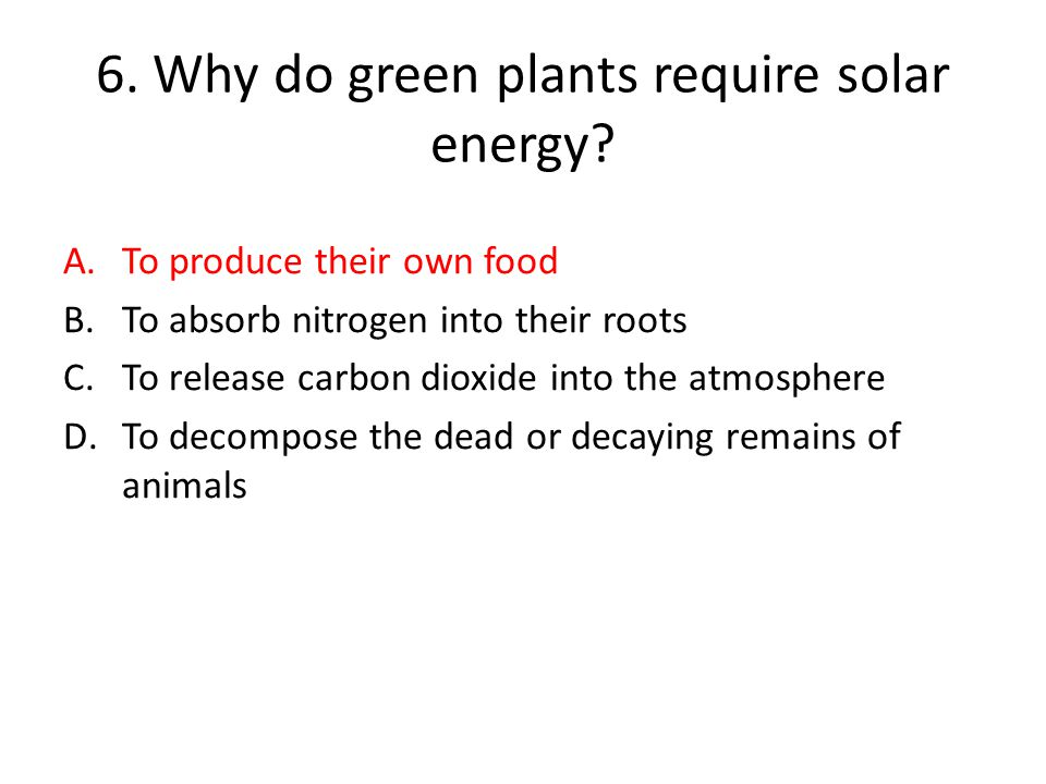 6.Why do green plants require solar energy.