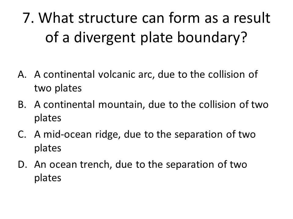 7.What structure can form as a result of a divergent plate boundary.