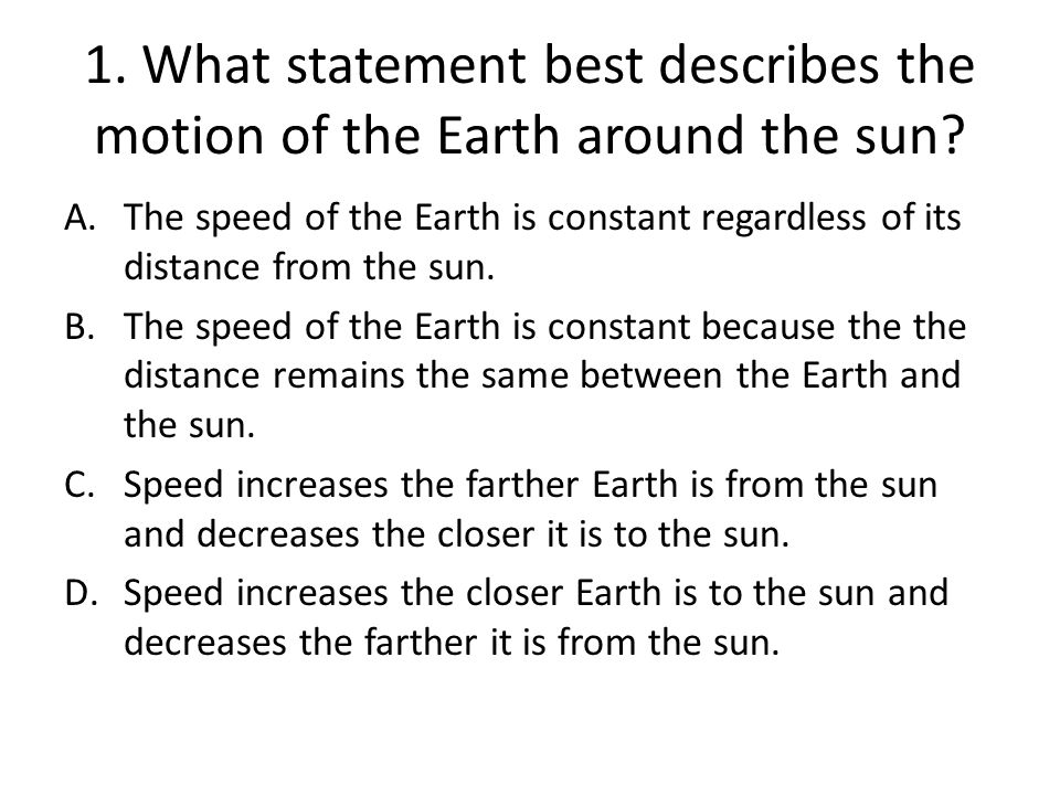 1.What statement best describes the motion of the Earth around the sun.