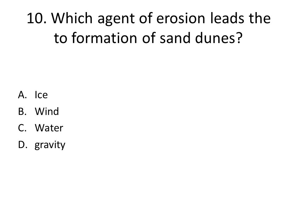 10. Which agent of erosion leads the to formation of sand dunes? A.Ice B.Wind C.Water D.gravity