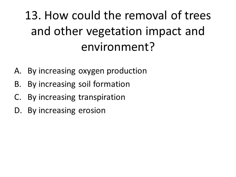 13.How could the removal of trees and other vegetation impact and environment.