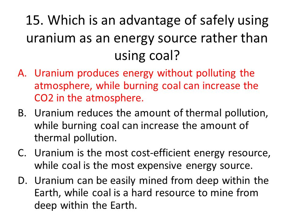 15.Which is an advantage of safely using uranium as an energy source rather than using coal.