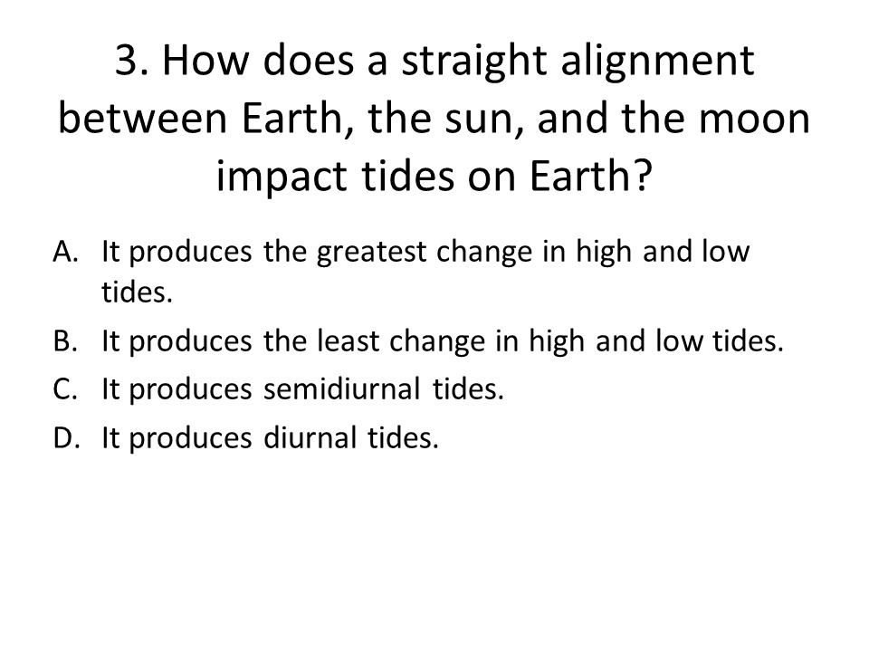 3.How does a straight alignment between Earth, the sun, and the moon impact tides on Earth.