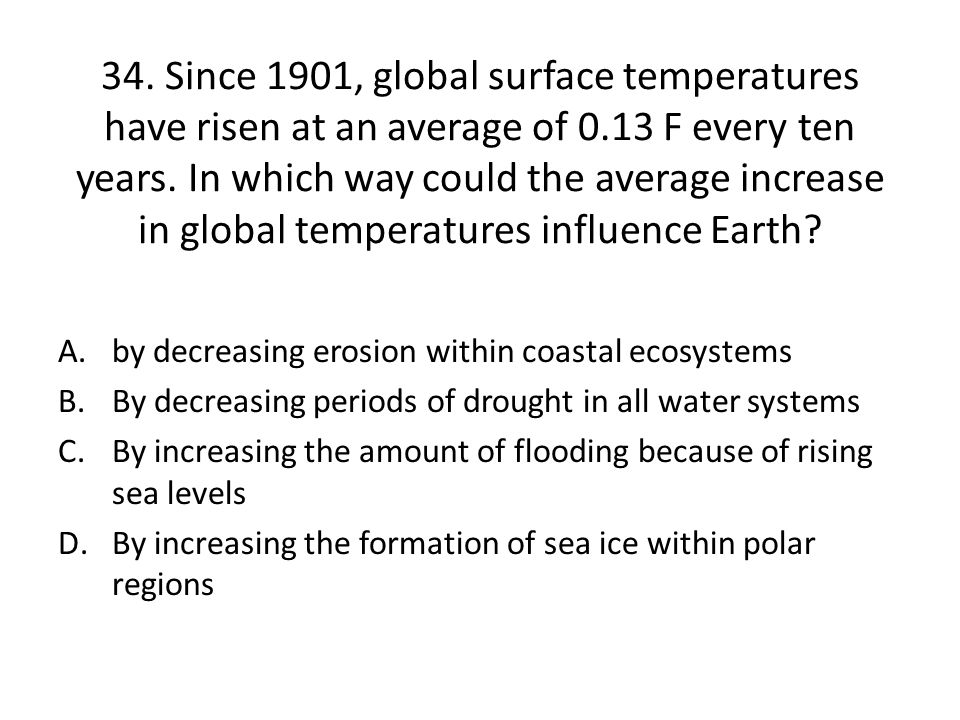 34.Since 1901, global surface temperatures have risen at an average of 0.13 F every ten years.