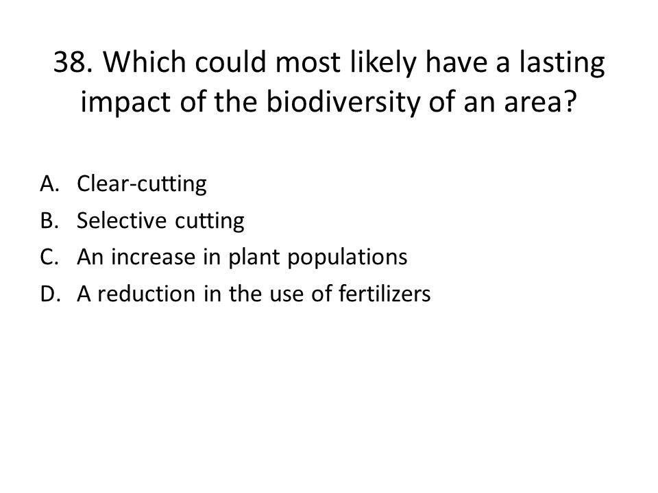 38.Which could most likely have a lasting impact of the biodiversity of an area.