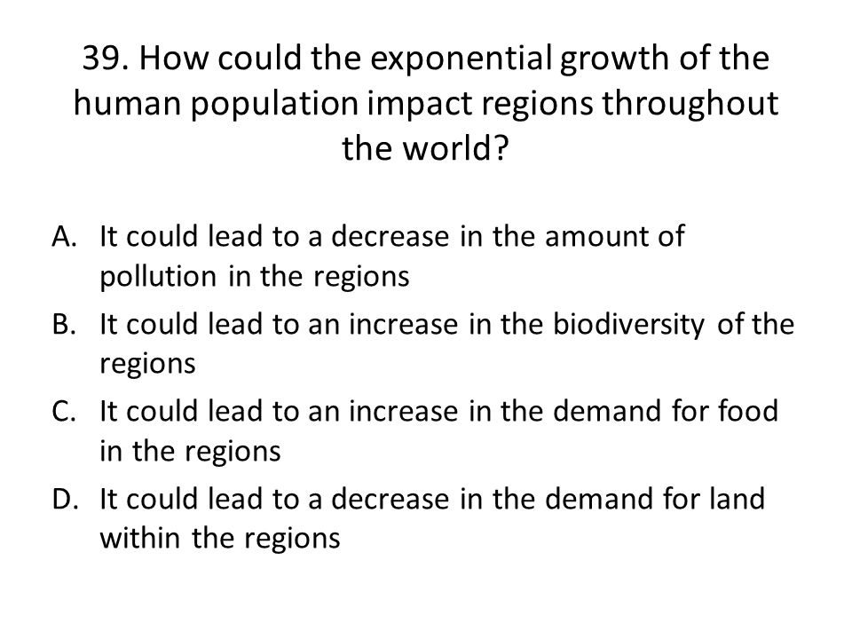 39.How could the exponential growth of the human population impact regions throughout the world.