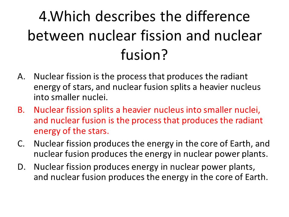 4.Which describes the difference between nuclear fission and nuclear fusion.