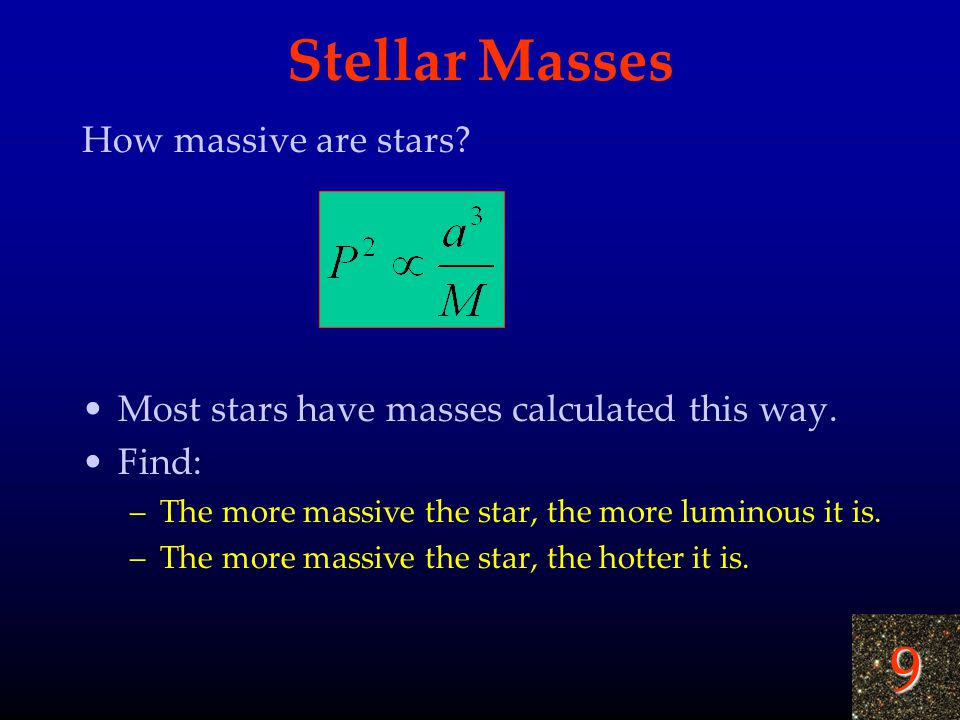 9 Stellar Masses How massive are stars? Most stars have masses calculated this way. Find: –The more massive the star, the more luminous it is. –The mo