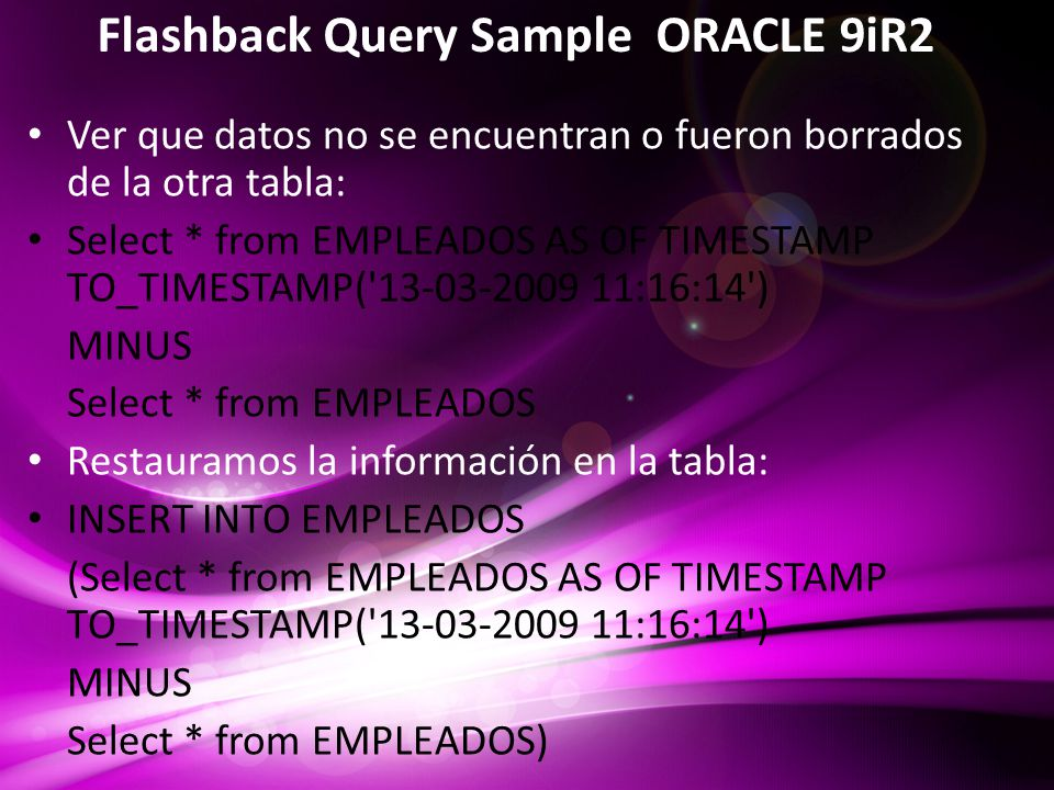 Flashback Query Sample ORACLE 9iR2 Ver que datos no se encuentran o fueron borrados de la otra tabla: Select * from EMPLEADOS AS OF TIMESTAMP TO_TIMESTAMP( 13-03-2009 11:16:14 ) MINUS Select * from EMPLEADOS Restauramos la información en la tabla: INSERT INTO EMPLEADOS (Select * from EMPLEADOS AS OF TIMESTAMP TO_TIMESTAMP( 13-03-2009 11:16:14 ) MINUS Select * from EMPLEADOS)