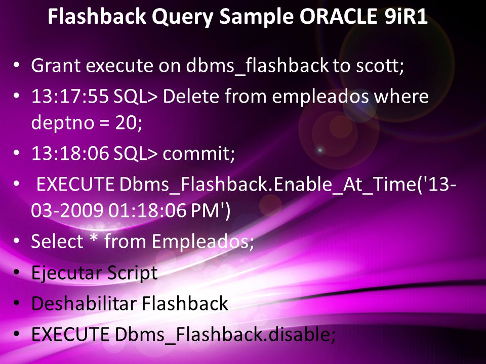 Flashback Query Sample ORACLE 9iR1 Grant execute on dbms_flashback to scott; 13:17:55 SQL> Delete from empleados where deptno = 20; 13:18:06 SQL> commit; EXECUTE Dbms_Flashback.Enable_At_Time( 13- 03-2009 01:18:06 PM ) Select * from Empleados; Ejecutar Script Deshabilitar Flashback EXECUTE Dbms_Flashback.disable;