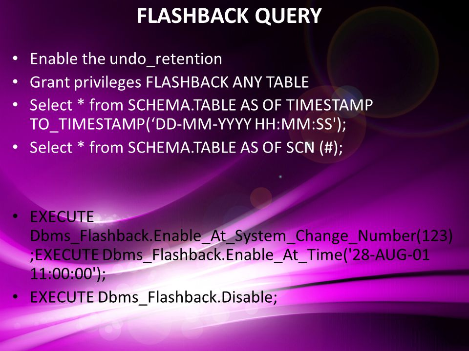 FLASHBACK QUERY Enable the undo_retention Grant privileges FLASHBACK ANY TABLE Select * from SCHEMA.TABLE AS OF TIMESTAMP TO_TIMESTAMP('DD-MM-YYYY HH:MM:SS ); Select * from SCHEMA.TABLE AS OF SCN (#); EXECUTE Dbms_Flashback.Enable_At_System_Change_Number(123) ;EXECUTE Dbms_Flashback.Enable_At_Time( 28-AUG-01 11:00:00 ); EXECUTE Dbms_Flashback.Disable;