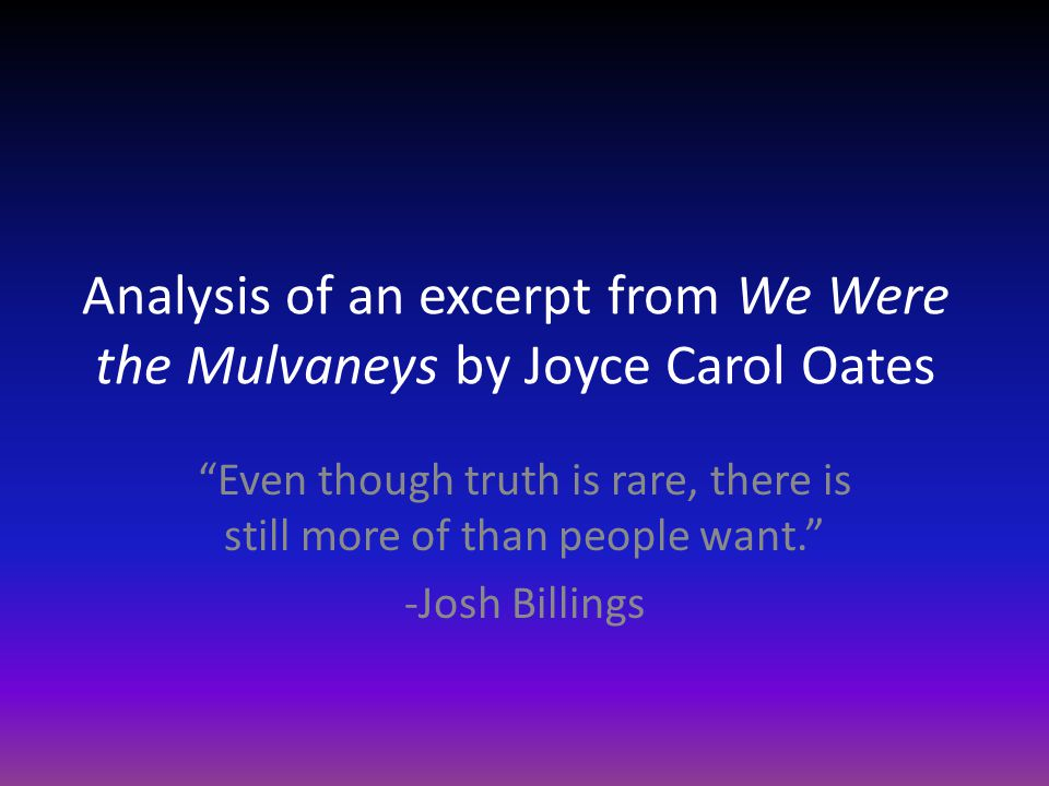 Analysis of an excerpt from We Were the Mulvaneys by Joyce Carol Oates Even though truth is rare, there is still more of than people want. -Josh Billings