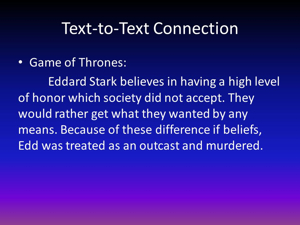 Text-to-Text Connection Game of Thrones: Eddard Stark believes in having a high level of honor which society did not accept.