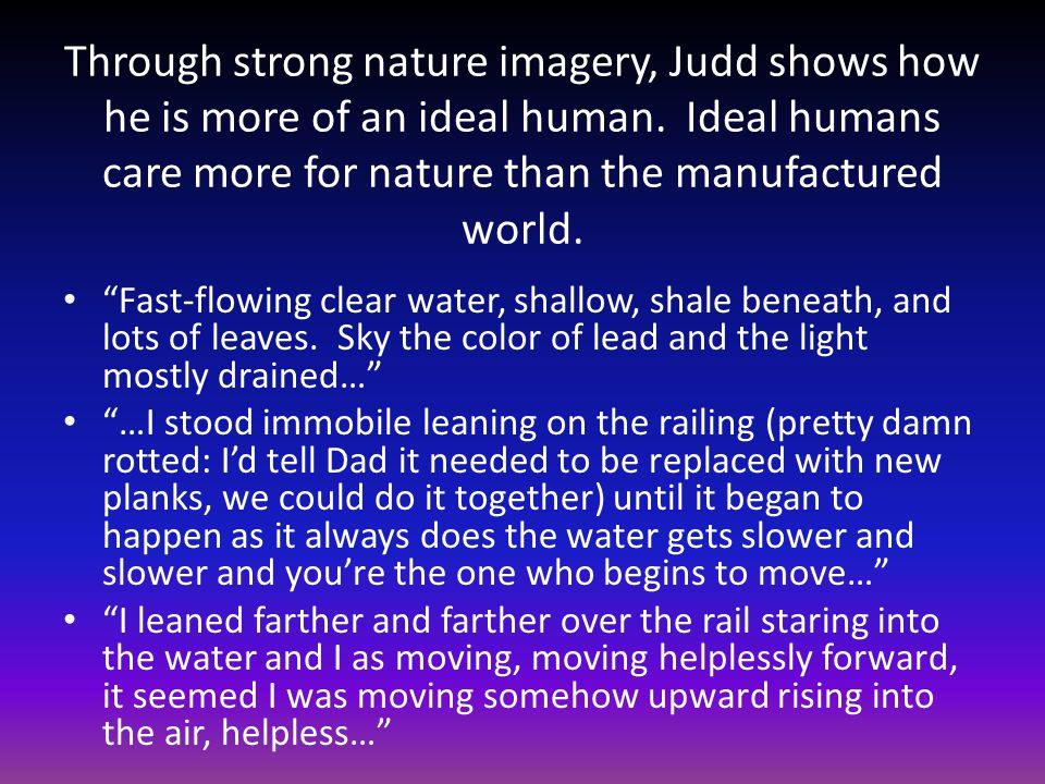 Through strong nature imagery, Judd shows how he is more of an ideal human.