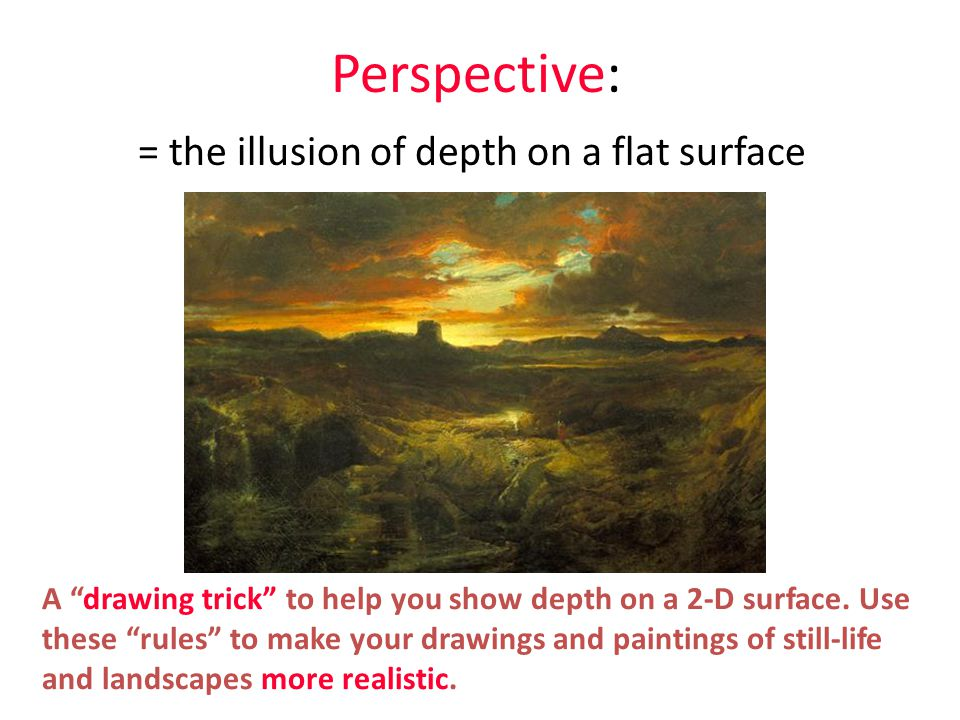 Perspective: = the illusion of depth on a flat surface A drawing trick to help you show depth on a 2-D surface.