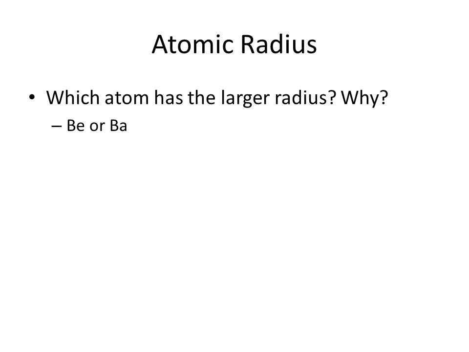 Atomic Radius Which atom has the larger radius Why – Be or Ba