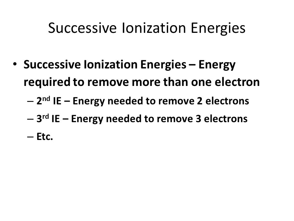 Successive Ionization Energies Successive Ionization Energies – Energy required to remove more than one electron – 2 nd IE – Energy needed to remove 2