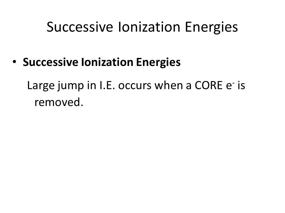 Successive Ionization Energies Large jump in I.E. occurs when a CORE e - is removed.