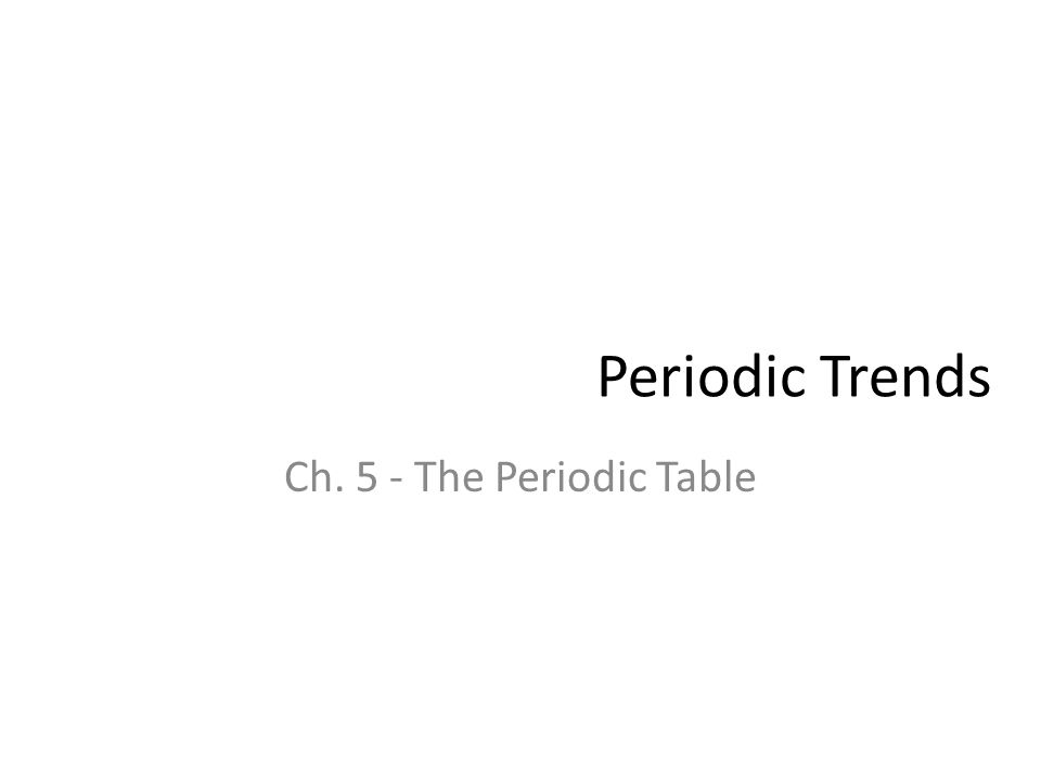 Periodic Trends Ch. 5 - The Periodic Table