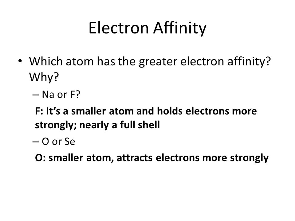 Electron Affinity Which atom has the greater electron affinity? Why? – Na or F? F: It's a smaller atom and holds electrons more strongly; nearly a ful