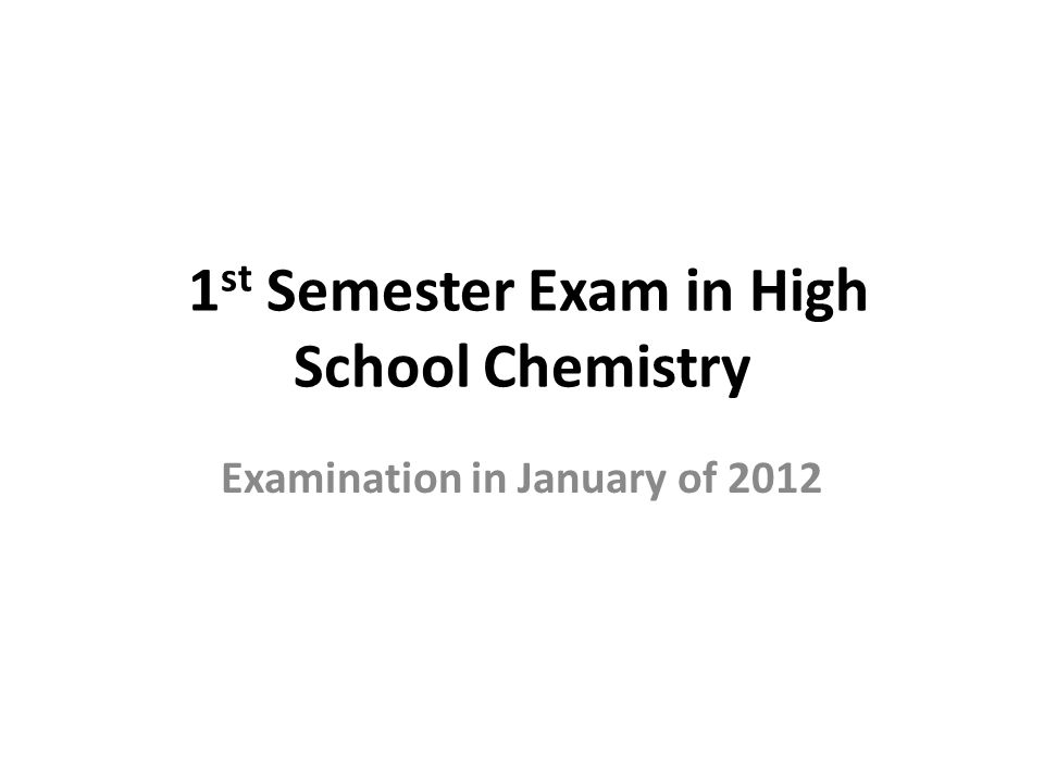 1 st Semester Exam in High School Chemistry Examination in January of 2012