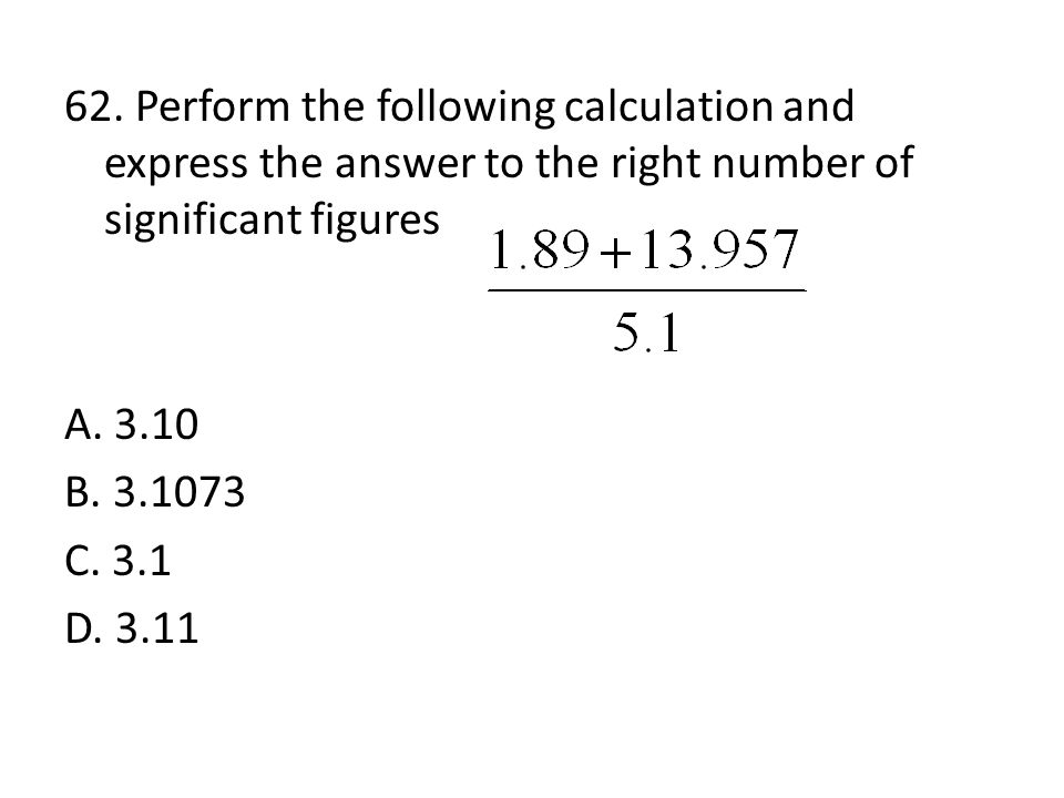 61. Perform the following calculation and express the answer to the right number of significant figures A. 611 g/mL B. 6.110 x 10 2 g/mL C. 6.1 x 10 2