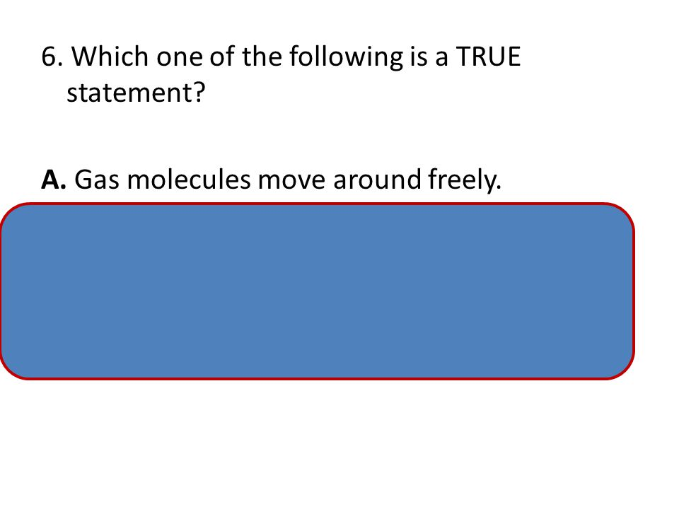 5.Compared to the particles in a gas, the particles in a solid move_____________. A. at the same speed as the gas B. quicker and farther than the gas