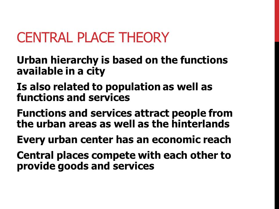 CENTRAL PLACE THEORY Urban hierarchy is based on the functions available in a city Is also related to population as well as functions and services Functions and services attract people from the urban areas as well as the hinterlands Every urban center has an economic reach Central places compete with each other to provide goods and services