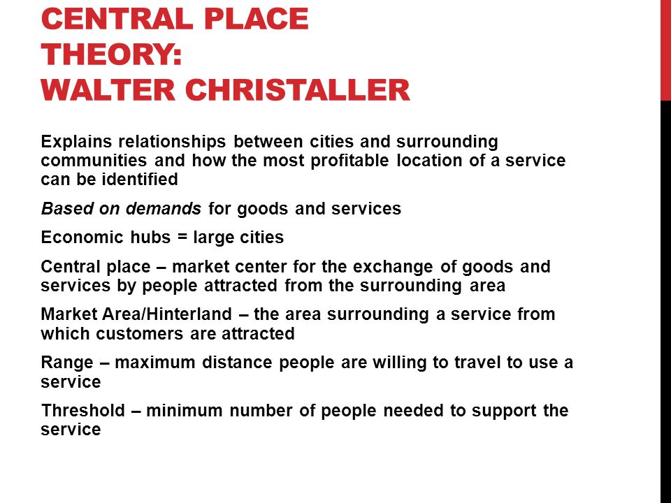 Explains relationships between cities and surrounding communities and how the most profitable location of a service can be identified Based on demands for goods and services Economic hubs = large cities Central place – market center for the exchange of goods and services by people attracted from the surrounding area Market Area/Hinterland – the area surrounding a service from which customers are attracted Range – maximum distance people are willing to travel to use a service Threshold – minimum number of people needed to support the service CENTRAL PLACE THEORY: WALTER CHRISTALLER