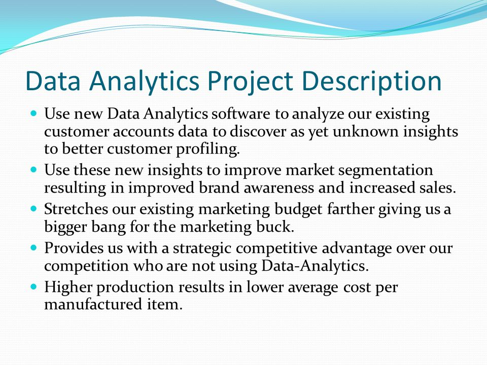 Data Analytics Project Description Use new Data Analytics software to analyze our existing customer accounts data to discover as yet unknown insights to better customer profiling.