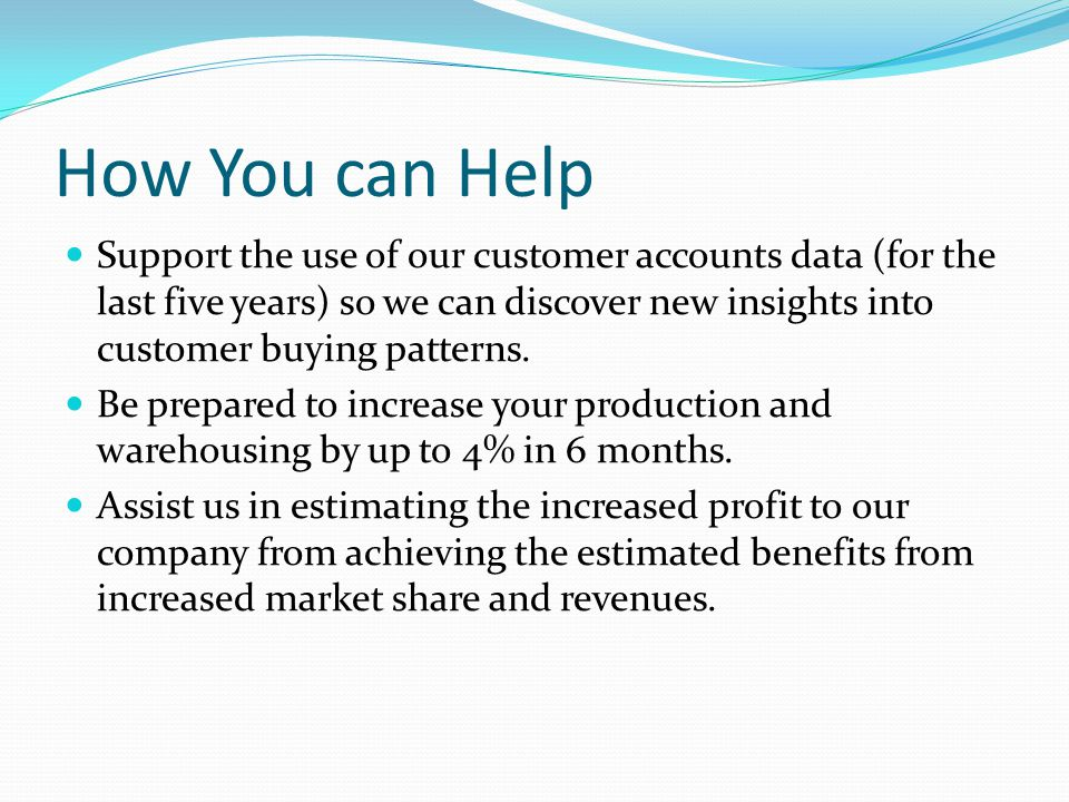 How You can Help Support the use of our customer accounts data (for the last five years) so we can discover new insights into customer buying patterns.