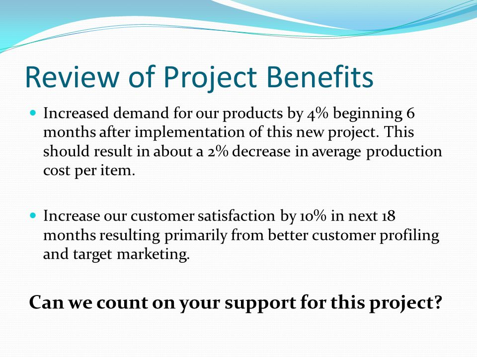 Review of Project Benefits Increased demand for our products by 4% beginning 6 months after implementation of this new project.