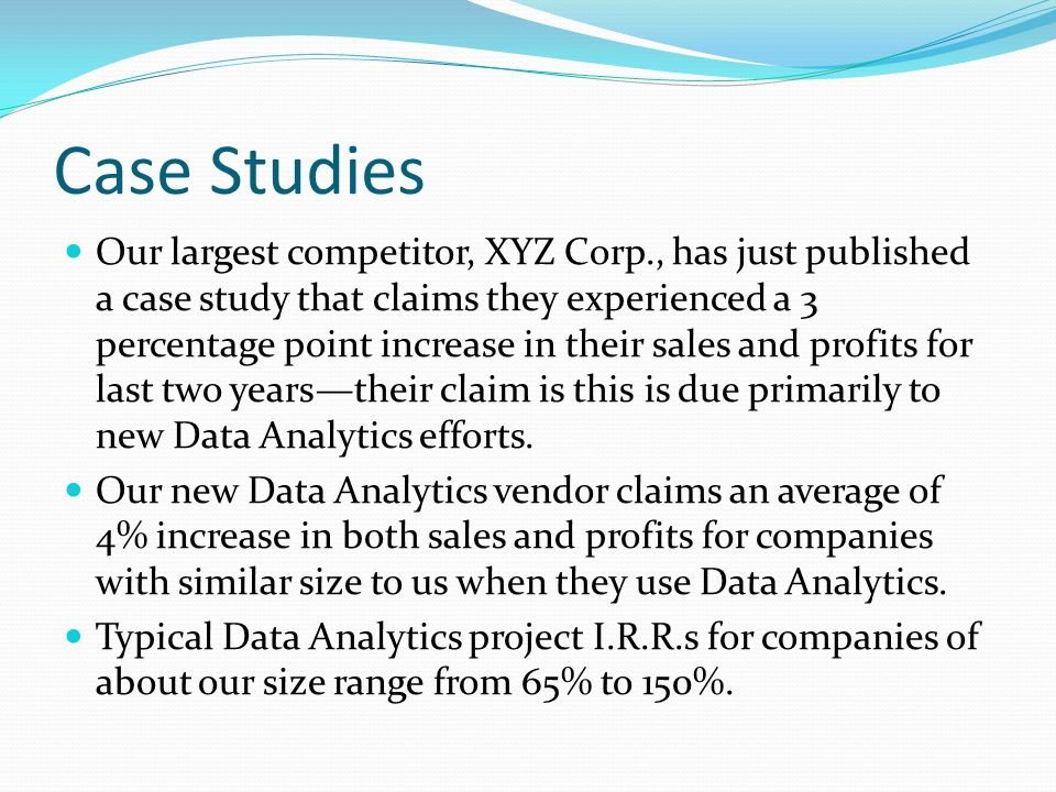 Case Studies Our largest competitor, XYZ Corp., has just published a case study that claims they experienced a 3 percentage point increase in their sales and profits for last two years—their claim is this is due primarily to new Data Analytics efforts.