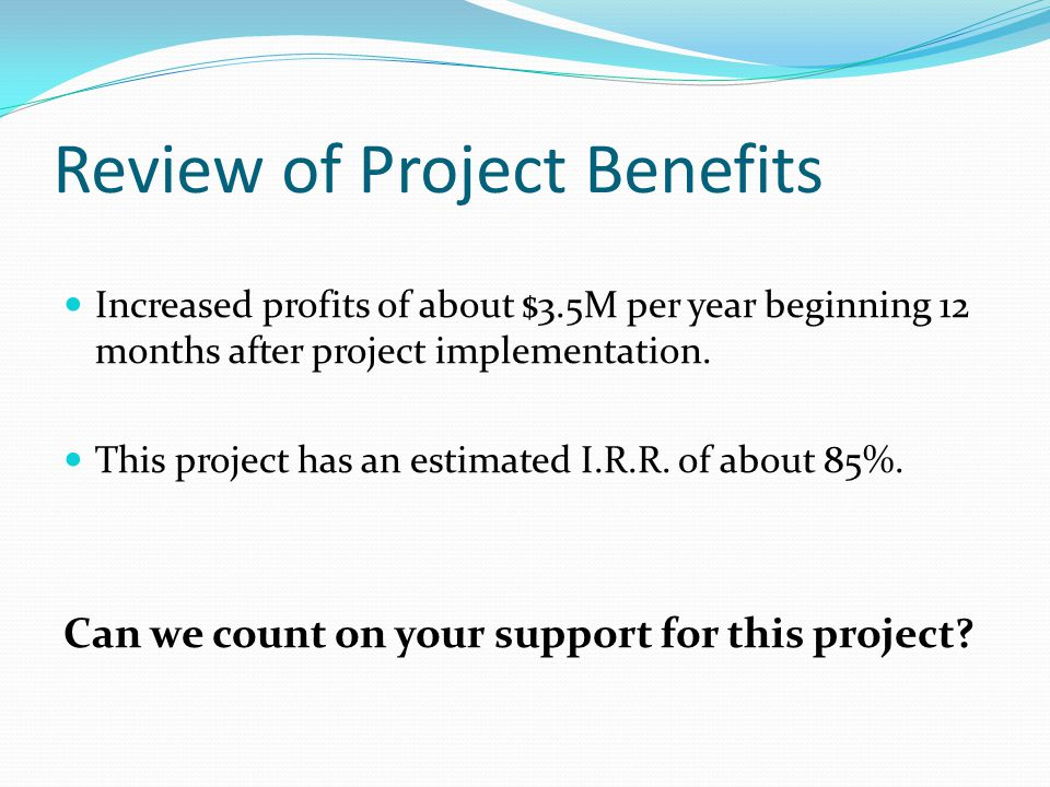 Review of Project Benefits Increased profits of about $3.5M per year beginning 12 months after project implementation.