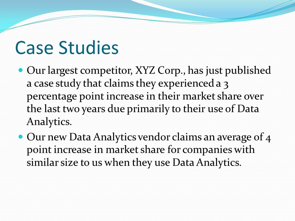 Case Studies Our largest competitor, XYZ Corp., has just published a case study that claims they experienced a 3 percentage point increase in their market share over the last two years due primarily to their use of Data Analytics.