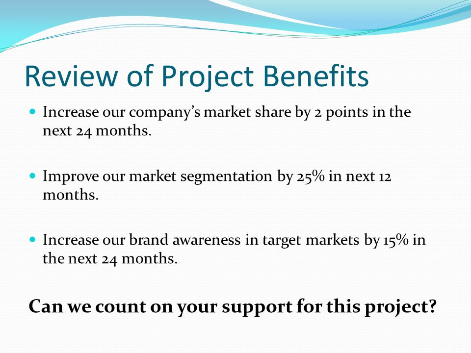 Review of Project Benefits Increase our company's market share by 2 points in the next 24 months.