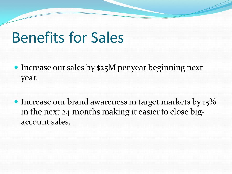 Benefits for Sales Increase our sales by $25M per year beginning next year.
