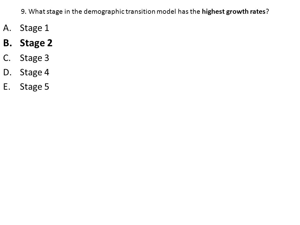 9.What stage in the demographic transition model has the highest growth rates.